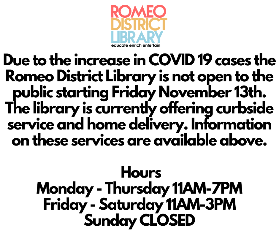 Due to the increase in COVID 19 cases the Romeo District Library is not open to the public starting Friday November 13th. The library is currently offering curbside service and home delivery. Information on these services are available above. Hours Monday - Thursday 11AM-7PM Friday - Saturday 11AM-3PM Sunday CLOSED